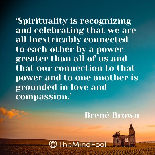 'Spirituality is recognizing and celebrating that we are all inextricably connected to each other by a power greater than all of us and that our connection to that power and to one another is grounded in love and compassion.' -  Brené Brown