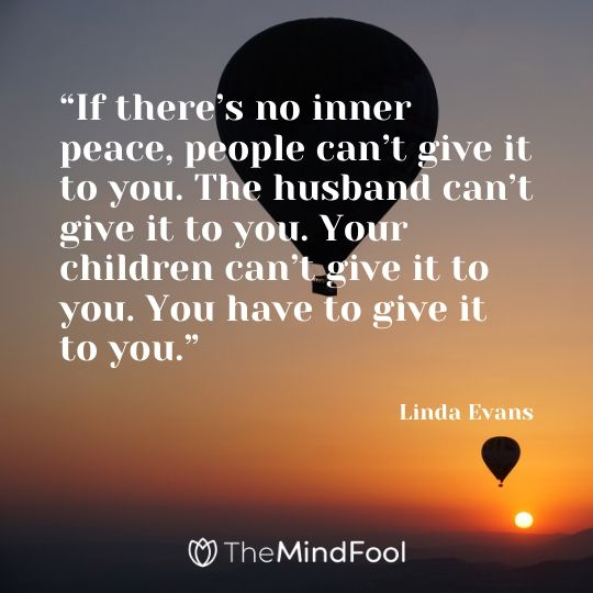 """""""If there's no inner peace, people can't give it to you. The husband can't give it to you. Your children can't give it to you. You have to give it to you."""" - Linda Evans"""