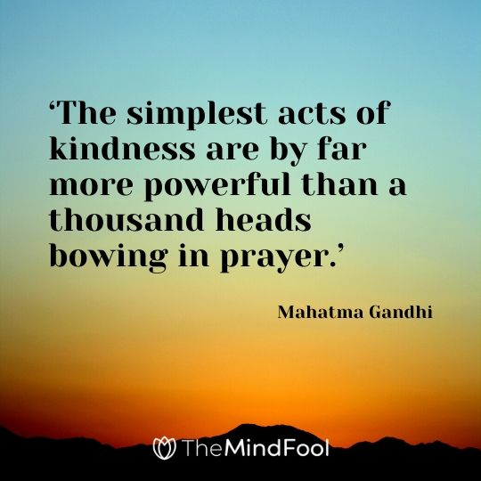 'The simplest acts of kindness are by far more powerful than a thousand heads bowing in prayer.' -  Mahatma Gandhi