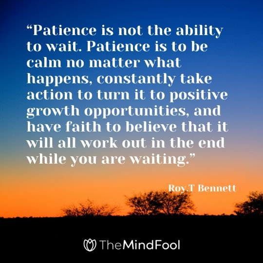"""Patience is not the ability to wait. Patience is to be calm no matter what happens, constantly take action to turn it to positive growth opportunities, and have faith to believe that it will all work out in the end while you are waiting."" – Roy.T Bennett"