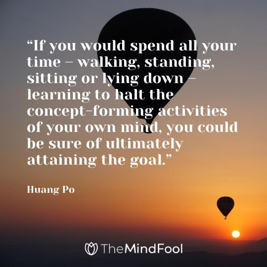"""If you would spend all your time – walking, standing, sitting or lying down – learning to halt the concept-forming activities of your own mind, you could be sure of ultimately attaining the goal."" - Huang Po"
