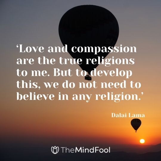 'Love and compassion are the true religions to me. But to develop this, we do not need to believe in any religion.' - Dalai Lama