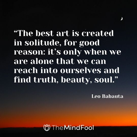 """""""The best art is created in solitude, for good reason: it's only when we are alone that we can reach into ourselves and find truth, beauty, soul."""" - Leo Babauta"""