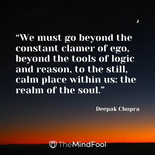 """We must go beyond the constant clamer of ego, beyond the tools of logic and reason, to the still, calm place within us: the realm of the soul."" – Deepak Chopra"