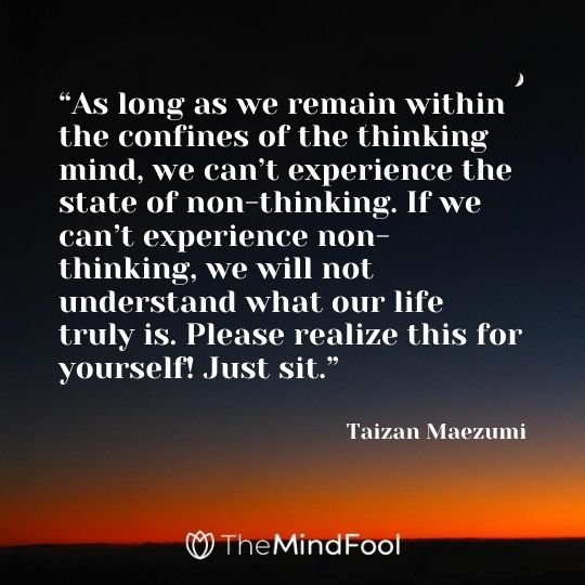 """As long as we remain within the confines of the thinking mind, we can't experience the state of non-thinking. If we can't experience non-thinking, we will not understand what our life truly is. Please realize this for yourself! Just sit."" - Taizan Maezumi"