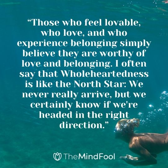 """Those who feel lovable, who love, and who experience belonging simply believe they are worthy of love and belonging. I often say that Wholeheartedness is like the North Star: We never really arrive, but we certainly know if we're headed in the right direction."""