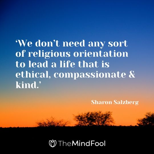 'We don't need any sort of religious orientation to lead a life that is ethical, compassionate & kind.' - Sharon Salzberg