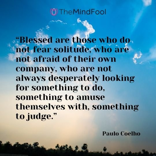 """Blessed are those who do not fear solitude, who are not afraid of their own company, who are not always desperately looking for something to do, something to amuse themselves with, something to judge."" – Paulo Coelho"