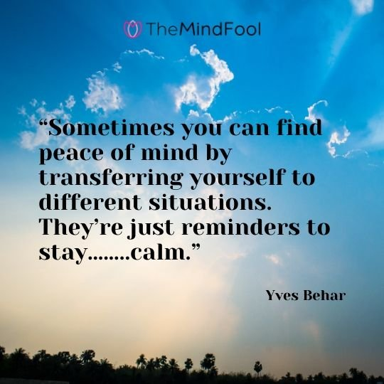 """Sometimes you can find peace of mind by transferring yourself to different situations. They're just reminders to stay……..calm."" – Yves Behar"