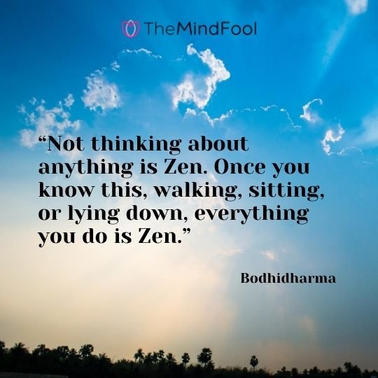 """Not thinking about anything is Zen. Once you know this, walking, sitting, or lying down, everything you do is Zen."" - Bodhidharma"