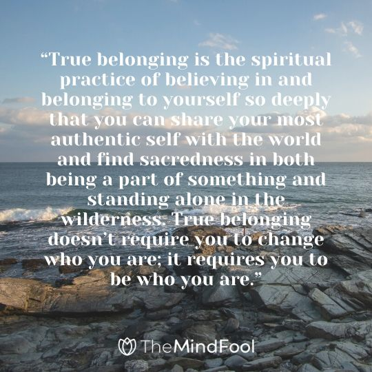 """True belonging is the spiritual practice of believing in and belonging to yourself so deeply that you can share your most authentic self with the world and find sacredness in both being a part of something and standing alone in the wilderness. True belonging doesn't require you to change who you are; it requires you to be who you are."""