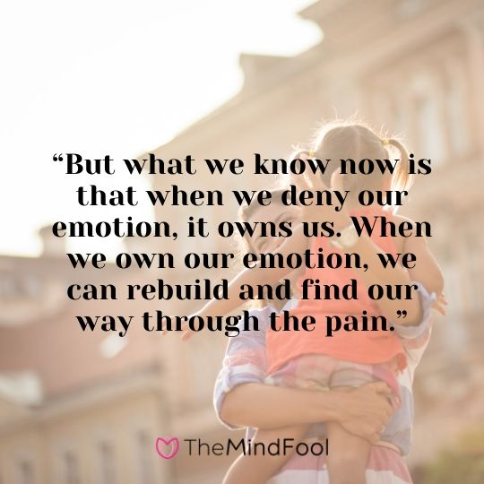 """""""But what we know now is that when we deny our emotion, it owns us. When we own our emotion, we can rebuild and find our way through the pain."""""""