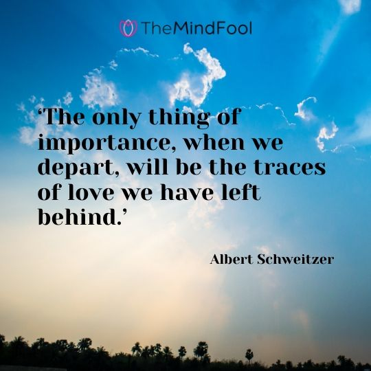'The only thing of importance, when we depart, will be the traces of love we have left behind.' - Albert Schweitzer