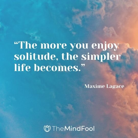"""The more you enjoy solitude, the simpler life becomes."" - Maxime Lagace"