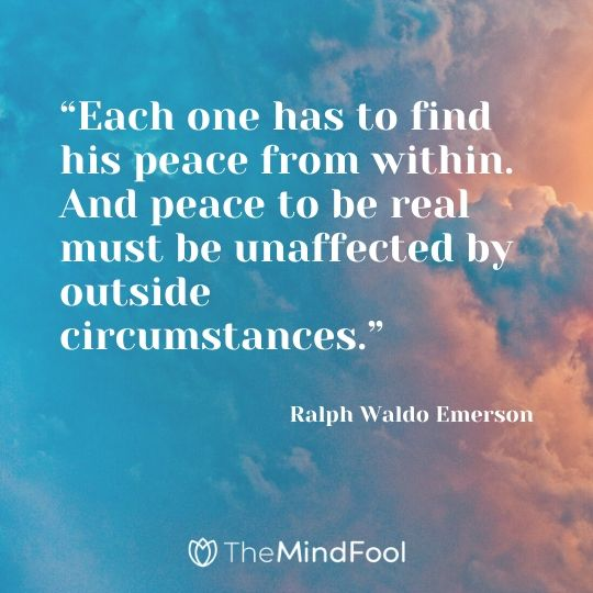 """Each one has to find his peace from within. And peace to be real must be unaffected by outside circumstances."" – Ralph Waldo Emerson"
