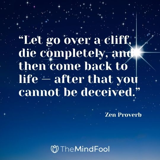 """Let go over a cliff, die completely, and then come back to life — after that you cannot be deceived."" – Zen Proverb"
