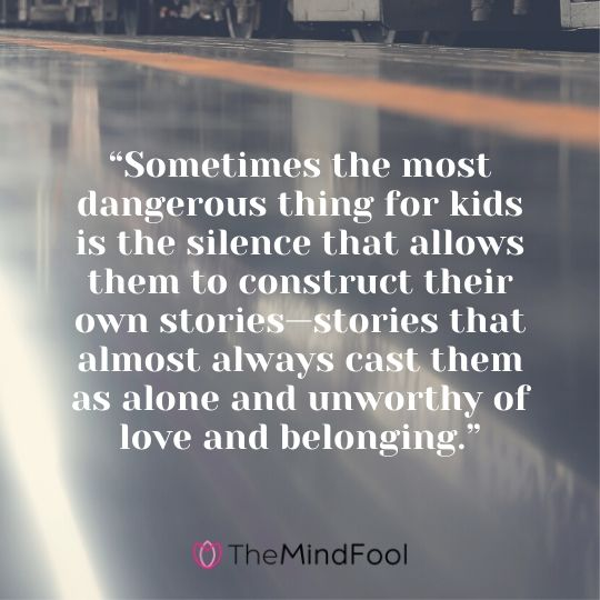 """""""Sometimes the most dangerous thing for kids is the silence that allows them to construct their own stories—stories that almost always cast them as alone and unworthy of love and belonging."""""""