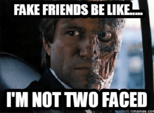 Fake friend be like I am not two faced ....