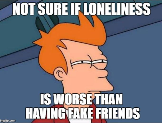 Not sure if loneliness is worse than having fake friends