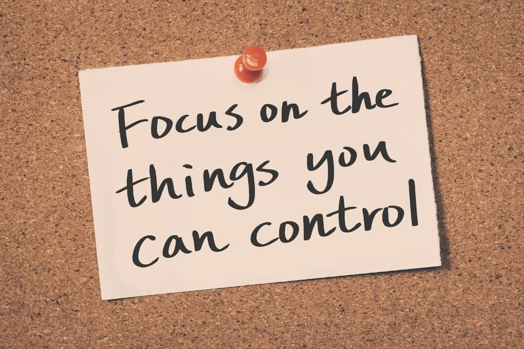 Focus on things you can control, not what you cannot