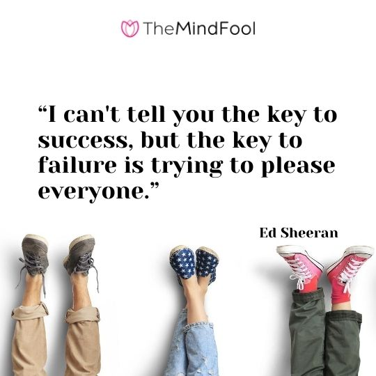 "I can't tell you the key to success, but the key to failure is trying to please everyone.""  – Ed Sheeran"