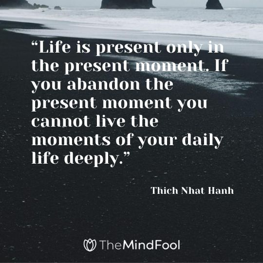 """Life is present only in the present moment. If you abandon the present moment you cannot live the moments of your daily life deeply."" – Thich Nhat Hanh"