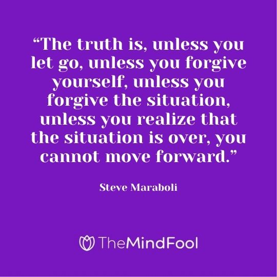 """The truth is, unless you let go, unless you forgive yourself, unless you forgive the situation, unless you realize that the situation is over, you cannot move forward.""- Steve Maraboli"