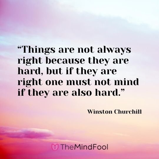 """Things are not always right because they are hard, but if they are right one must not mind if they are also hard.""---Winston Churchill"