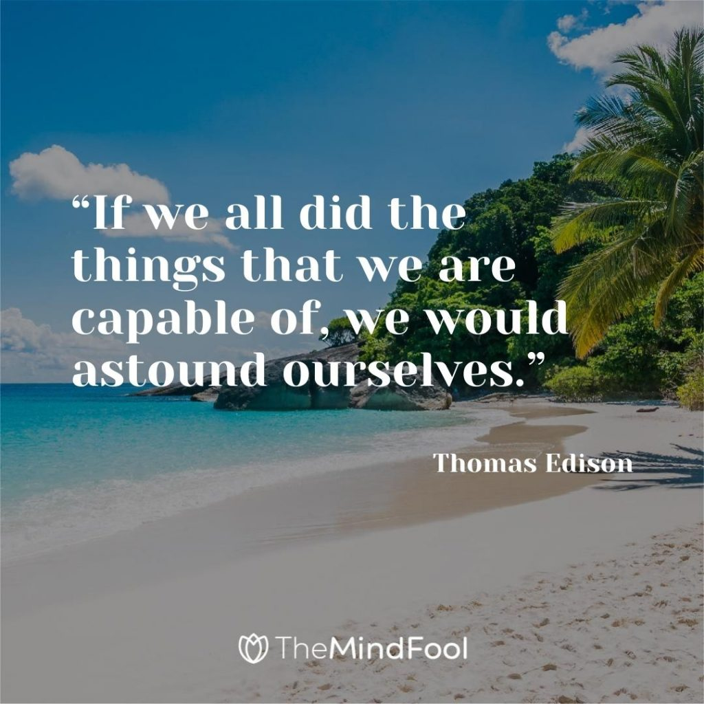 """""""If we all did the things that we are capable of, we would astound ourselves."""" ~ Thomas Edison"""