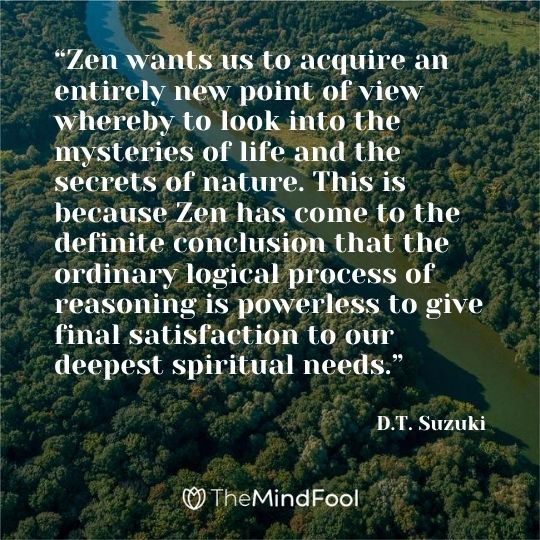 """Zen wants us to acquire an entirely new point of view whereby to look into the mysteries of life and the secrets of nature. This is because Zen has come to the definite conclusion that the ordinary logical process of reasoning is powerless to give final satisfaction to our deepest spiritual needs."" ― D.T. Suzuki"