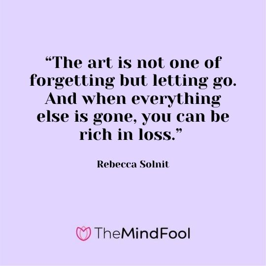 """The art is not one of forgetting but letting go. And when everything else is gone, you can be rich in loss."" - Rebecca Solnit"