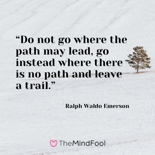 """Do not go where the path may lead, go instead where there is no path and leave a trail.""---Ralph Waldo Emerson"