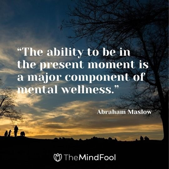 """The ability to be in the present moment is a major component of mental wellness."" – Abraham Maslow"