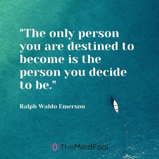 """The only person you are destined to become is the person you decide to be.""---Ralph Waldo Emerson"