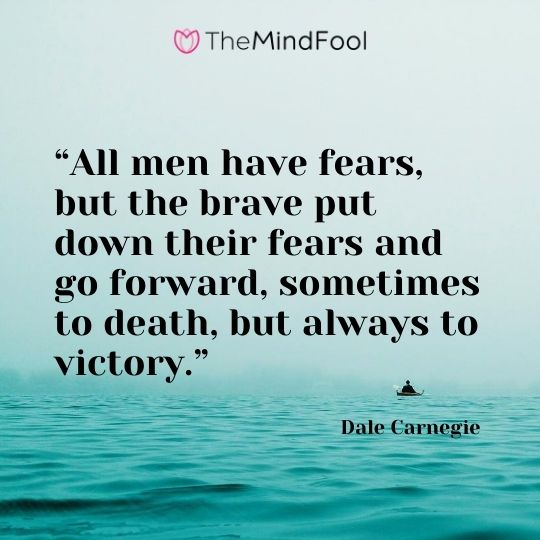"""All men have fears, but the brave put down their fears and go forward, sometimes to death, but always to victory.""---Dale Carnegie"
