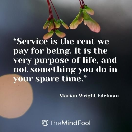 """Service is the rent we pay for being. It is the very purpose of life, and not something you do in your spare time."" -Marian Wright Edelman"