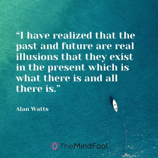 """I have realized that the past and future are real illusions that they exist in the present which is what there is and all there is."" – Alan Watts"