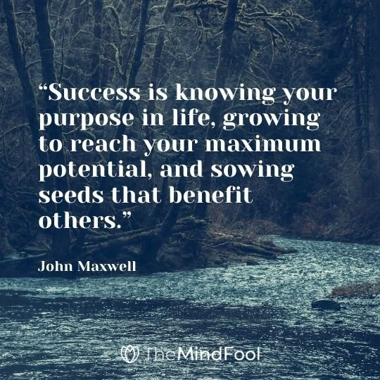 """Success is knowing your purpose in life, growing to reach your maximum potential, and sowing seeds that benefit others."" -John Maxwell"