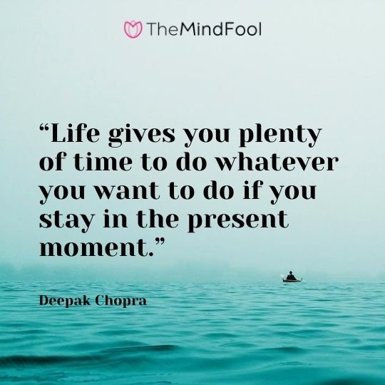 """Life gives you plenty of time to do whatever you want to do if you stay in the present moment."" – Deepak Chopra"