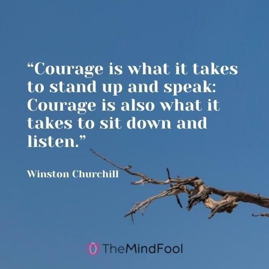 """Courage is what it takes to stand up and speak: Courage is also what it takes to sit down and listen.""---Winston Churchill"