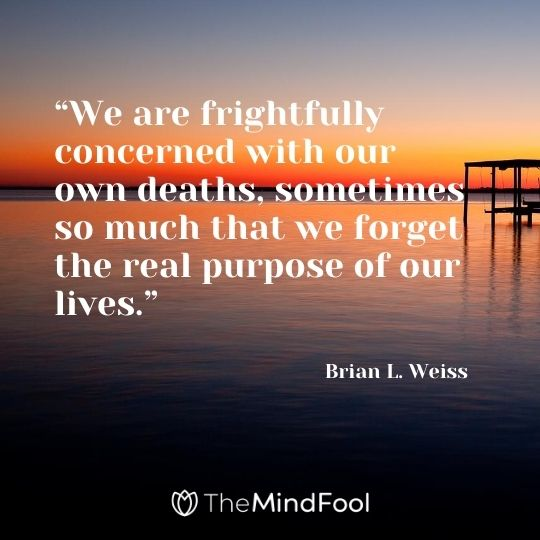 """We are frightfully concerned with our own deaths, sometimes so much that we forget the real purpose of our lives."" -Brian L. Weiss"