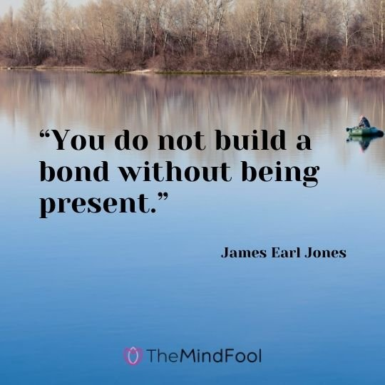 """You do not build a bond without being present."" – James Earl Jones"
