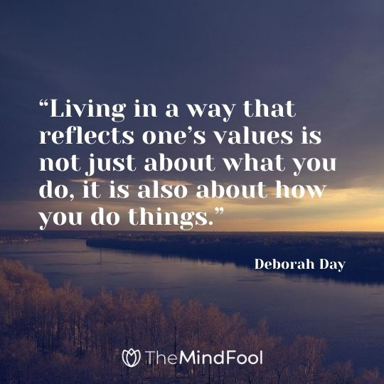 """Living in a way that reflects one's values is not just about what you do, it is also about how you do things."" -Deborah Day"