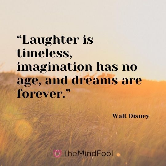 """Laughter is timeless, imagination has no age, and dreams are forever.""---Walt Disney"