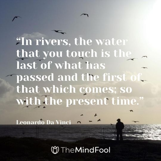 """In rivers, the water that you touch is the last of what has passed and the first of that which comes; so with the present time."" – Leonardo Da Vinci"