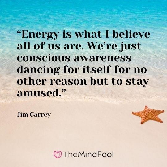 """Energy is what I believe all of us are. We're just conscious awareness dancing for itself for no other reason but to stay amused."" -Jim Carrey"
