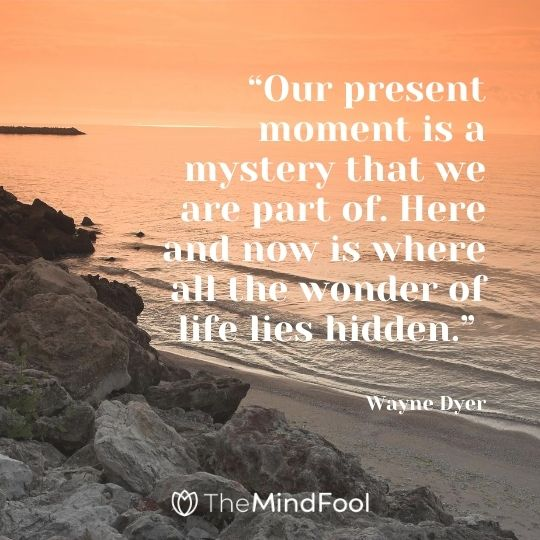 """Our present moment is a mystery that we are part of. Here and now is where all the wonder of life lies hidden."" – Wayne Dyer"