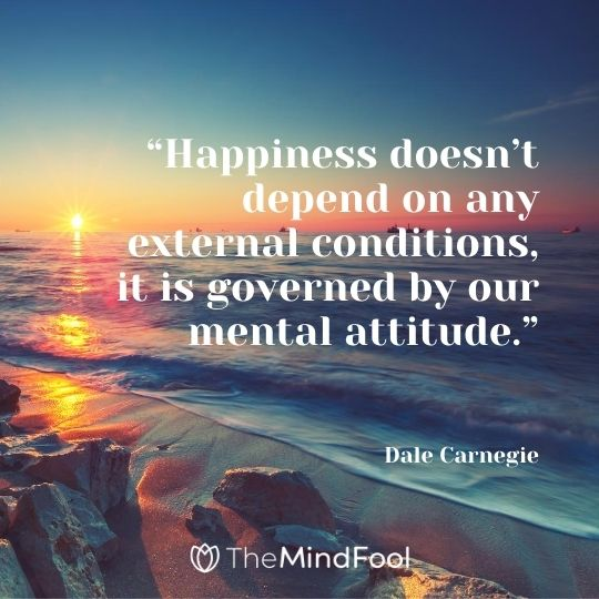 """Happiness doesn't depend on any external conditions, it is governed by our mental attitude.""---Dale Carnegie"