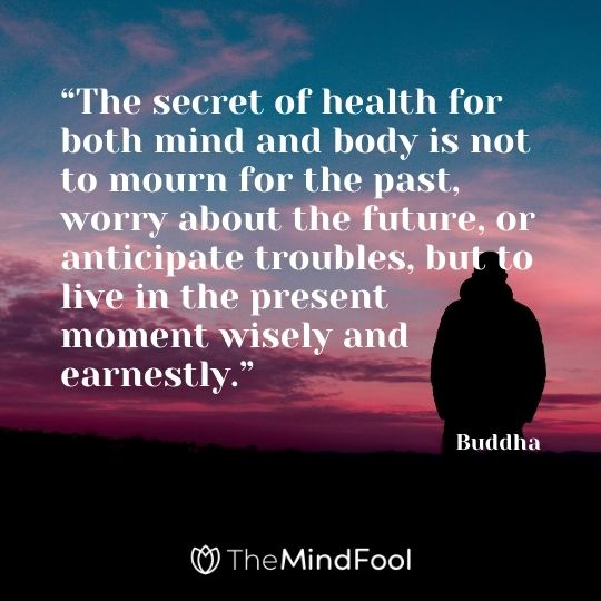"""The secret of health for both mind and body is not to mourn for the past, worry about the future, or anticipate troubles, but to live in the present moment wisely and earnestly."" – Buddha"