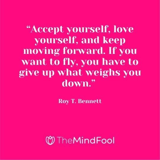 """Accept yourself, love yourself, and keep moving forward. If you want to fly, you have to give up what weighs you down."" - Roy T. Bennett"